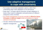 use adaptive management to cope with uncertainty