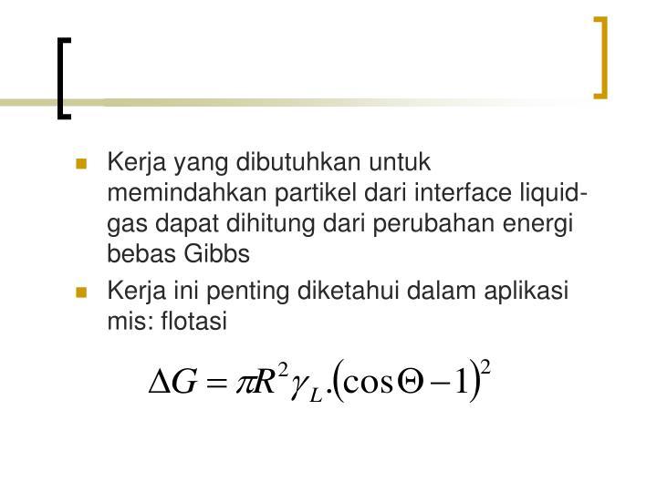 Kerja yang dibutuhkan untuk memindahkan partikel dari interface liquid-gas dapat dihitung dari perubahan energi bebas Gibbs
