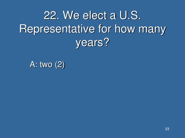 22. We elect a U.S. Representative for how many years?