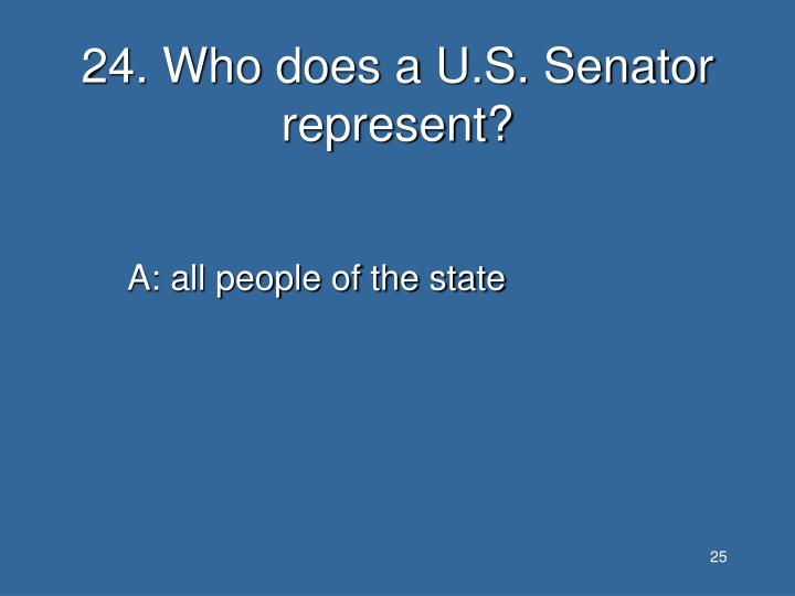 24. Who does a U.S. Senator represent?