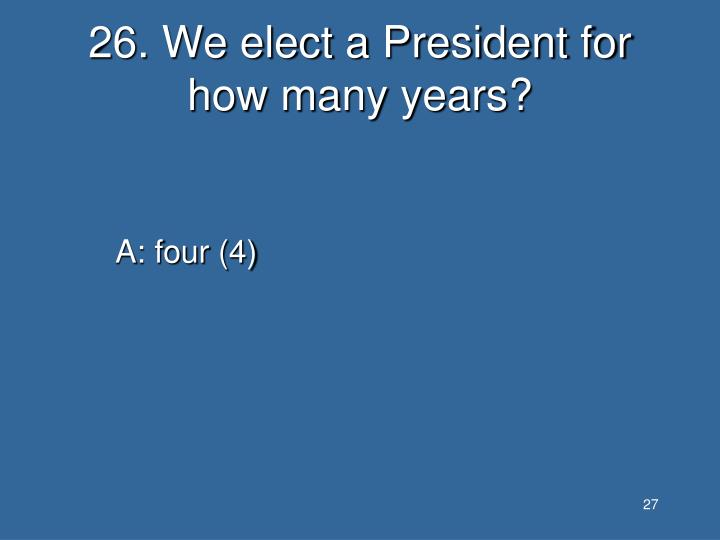 26. We elect a President for how many years?
