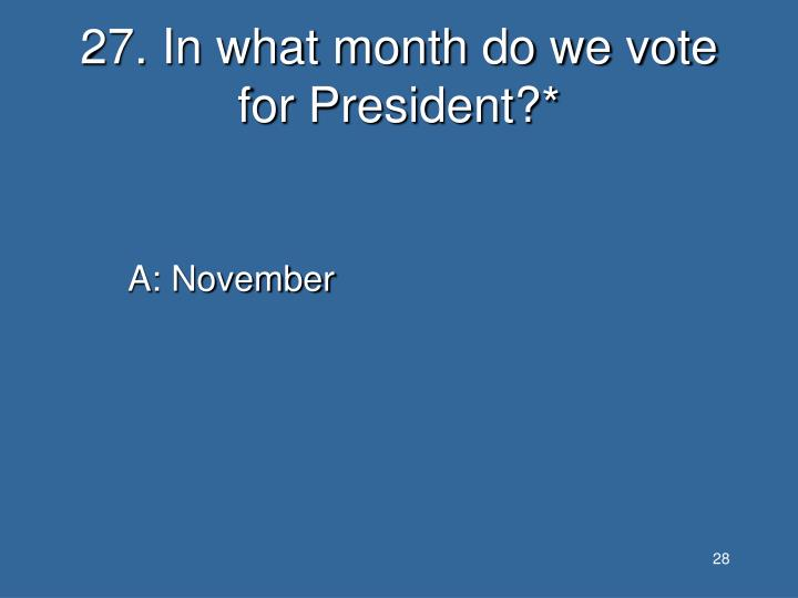 27. In what month do we vote for President?*