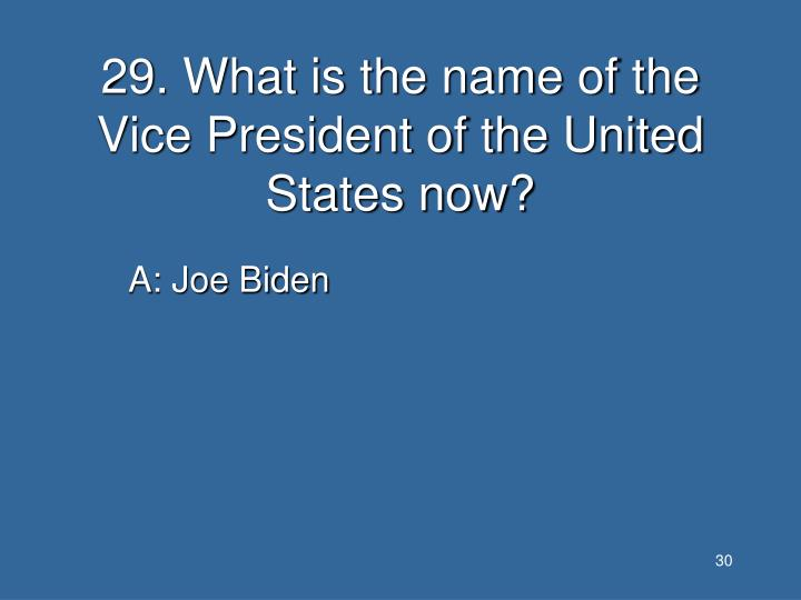 29. What is the name of the Vice President of the United States now?