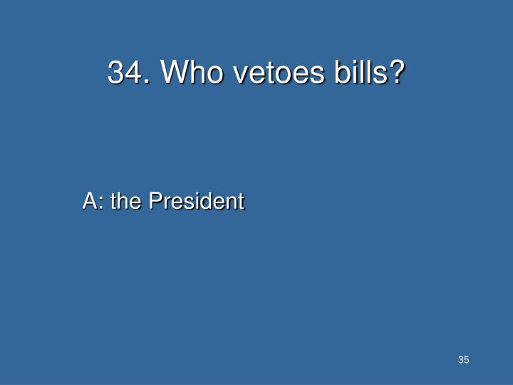 34. Who vetoes bills?