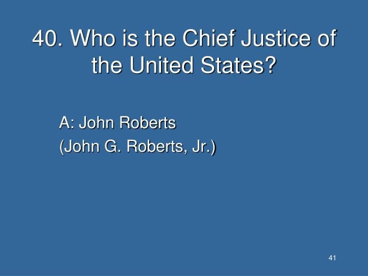 40. Who is the Chief Justice of the United States?