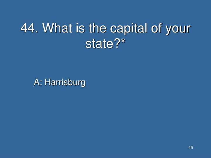 44. What is the capital of your state?*