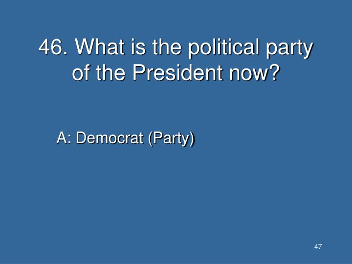 46. What is the political party of the President now?