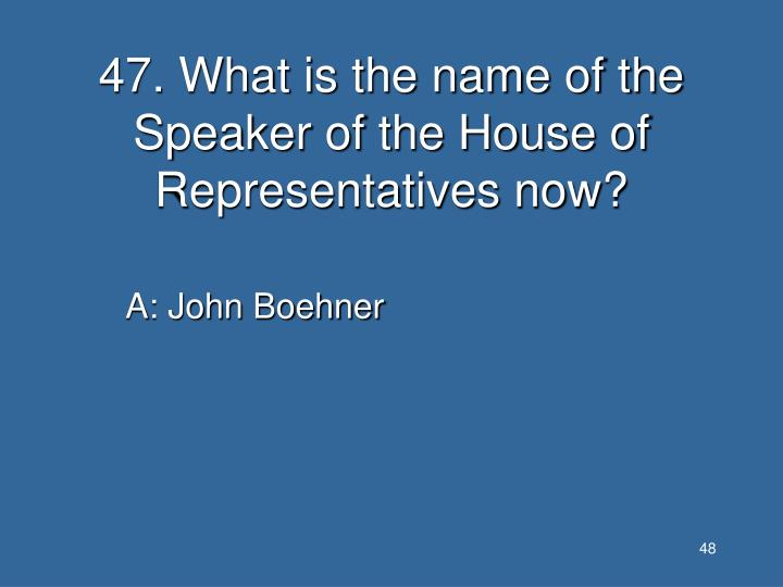 47. What is the name of the Speaker of the House of Representatives now?