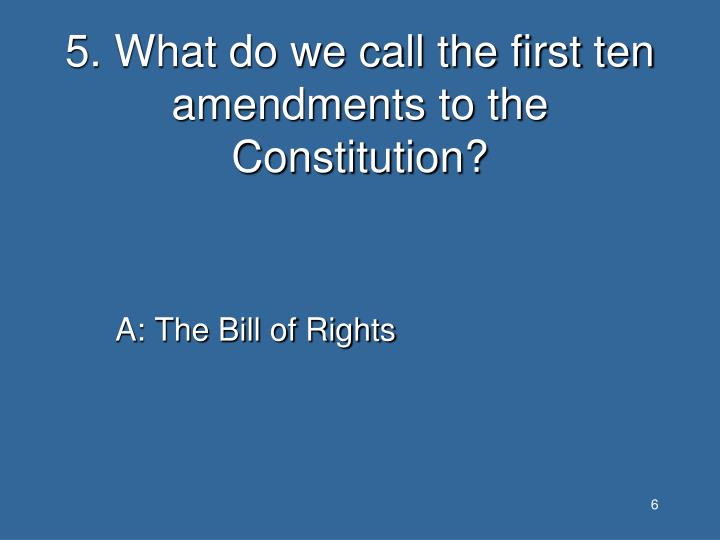 5. What do we call the first ten amendments to the Constitution?