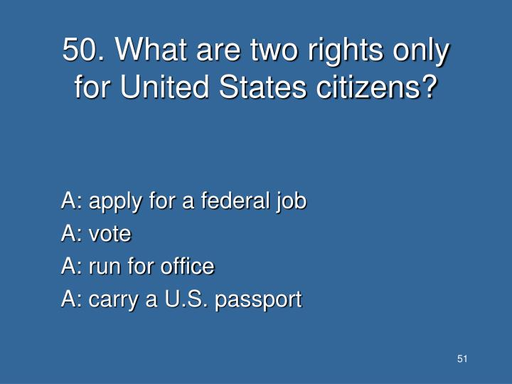 50. What are two rights only for United States citizens?