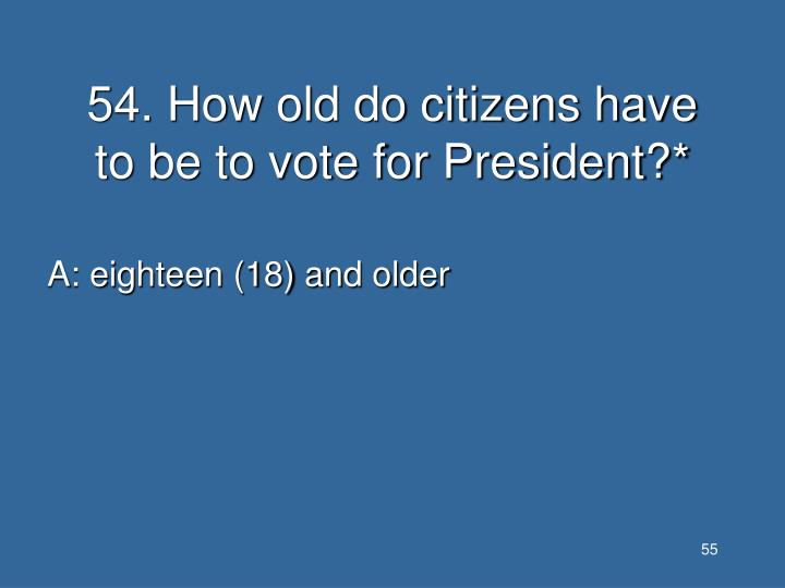 54. How old do citizens have to be to vote for President?*