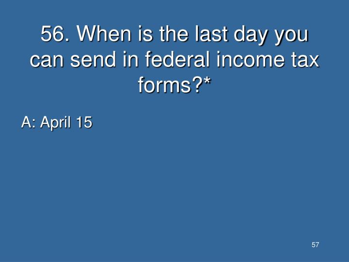 56. When is the last day you can send in federal income tax forms?*