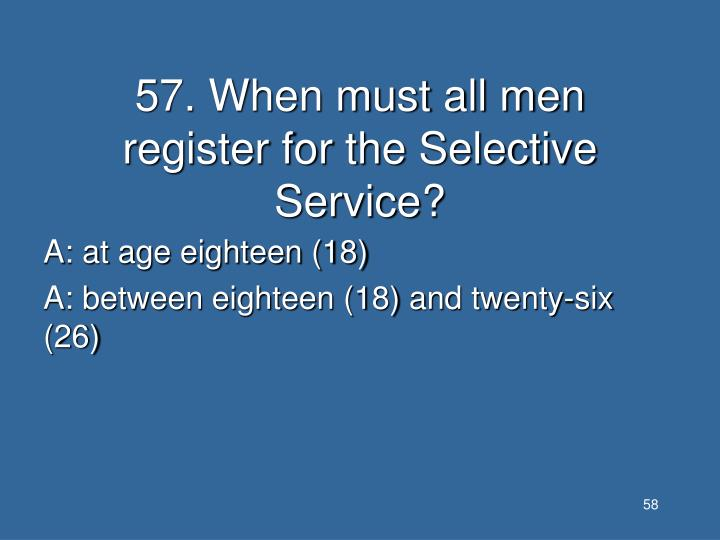 57. When must all men register for the Selective Service?