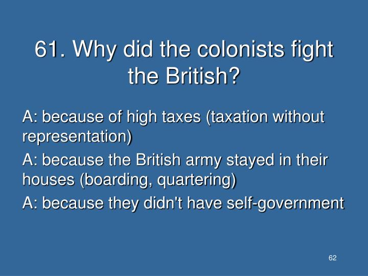 61. Why did the colonists fight the British?