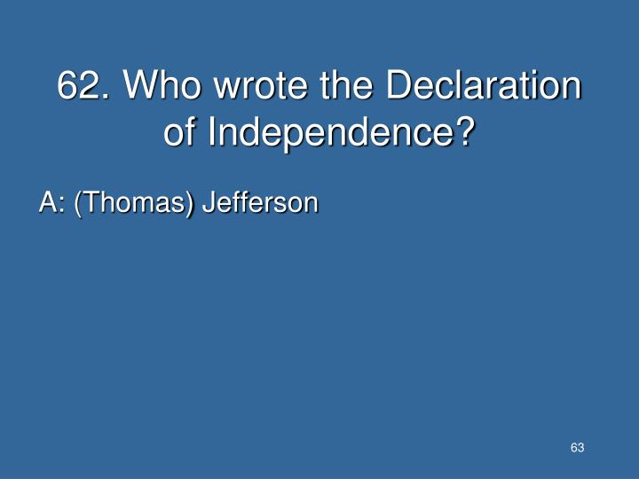 62. Who wrote the Declaration of Independence?