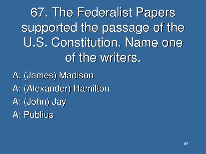 67. The Federalist Papers supported the passage of the U.S. Constitution. Name one of the writers.