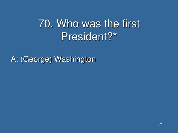 70. Who was the first President?*