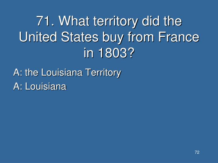 71. What territory did the United States buy from France in 1803?