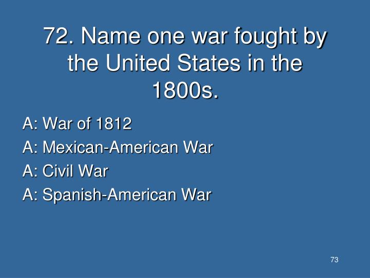 72. Name one war fought by the United States in the 1800s.