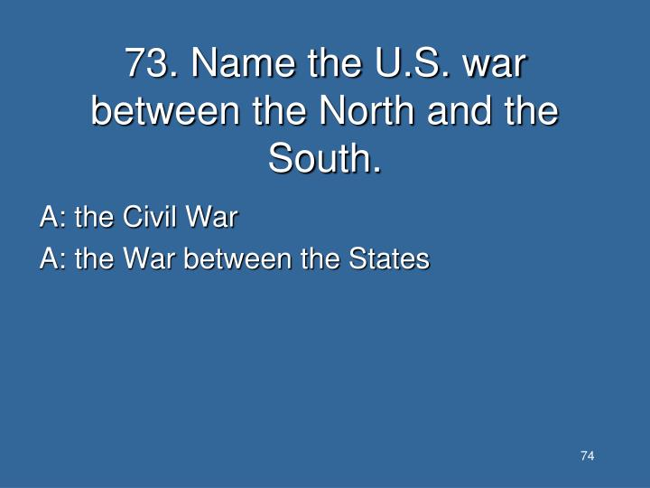 73. Name the U.S. war between the North and the South.