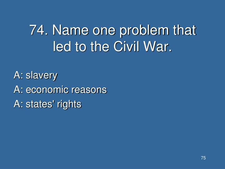 74. Name one problem that led to the Civil War.