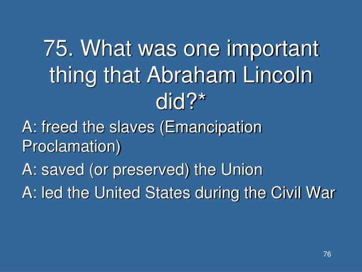 75. What was one important thing that Abraham Lincoln did?*