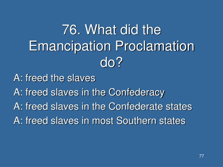 76. What did the Emancipation Proclamation do?