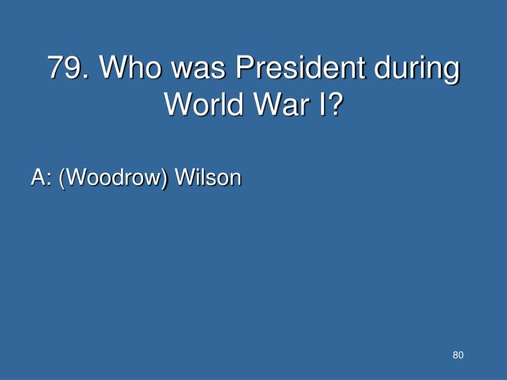 79. Who was President during World War I?