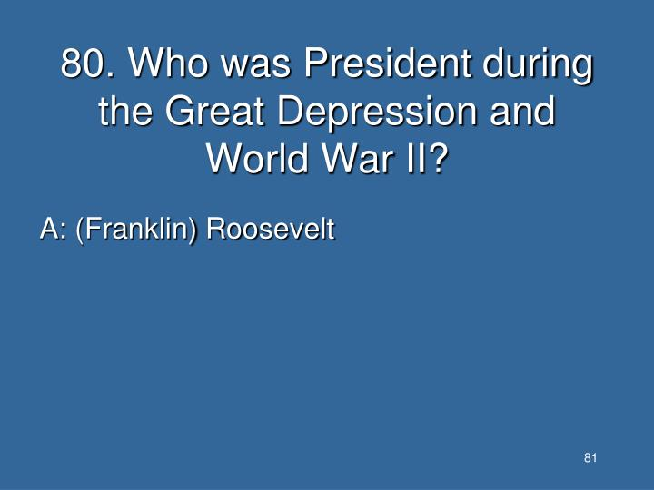 80. Who was President during the Great Depression and World War II?