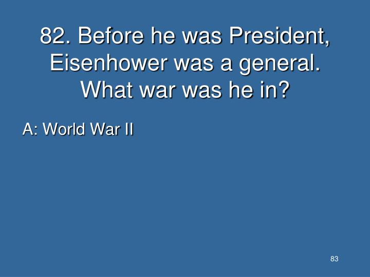 82. Before he was President, Eisenhower was a general. What war was he in?