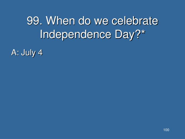 99. When do we celebrate Independence Day?*
