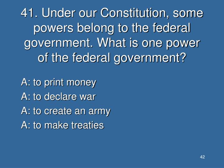41. Under our Constitution, some powers belong to the federal government. What is one power of the federal government?