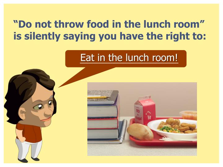 """Do not throw food in the lunch room"" is silently saying you have the right to:"