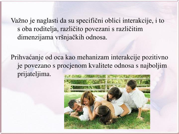 Važno je naglasti da su specifični oblici interakcije, i to s oba roditelja, različito povezani s različitim dimenzijama vršnjačkih odnosa.