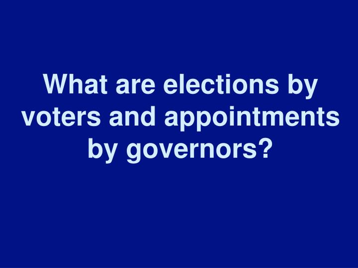 What are elections by voters and appointments by governors?