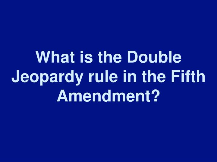 What is the Double Jeopardy rule in the Fifth Amendment?