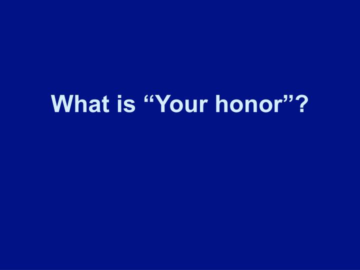 "What is ""Your honor""?"