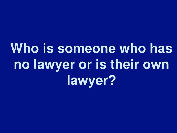 Who is someone who has no lawyer or is their own lawyer?