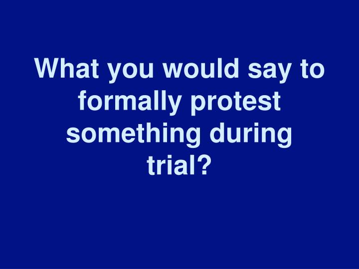 What you would say to formally protest something during trial?