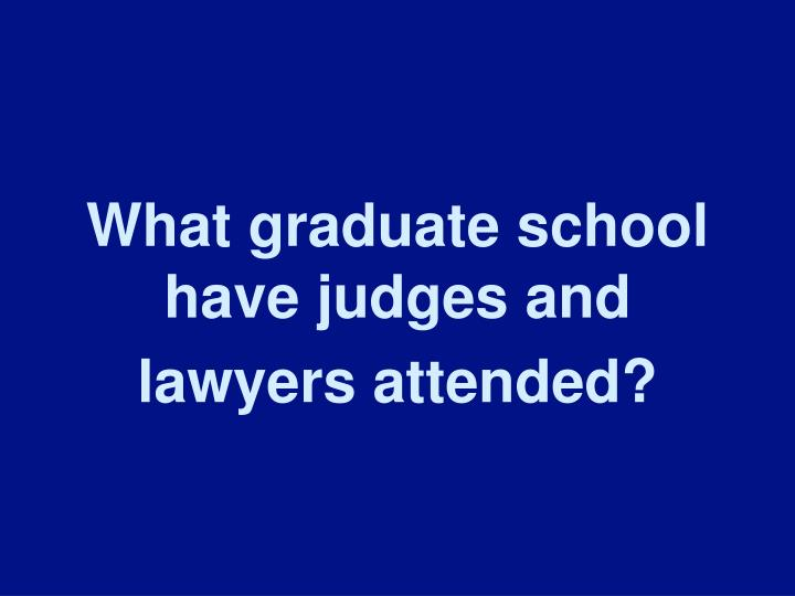 What graduate school have judges and lawyers attended?