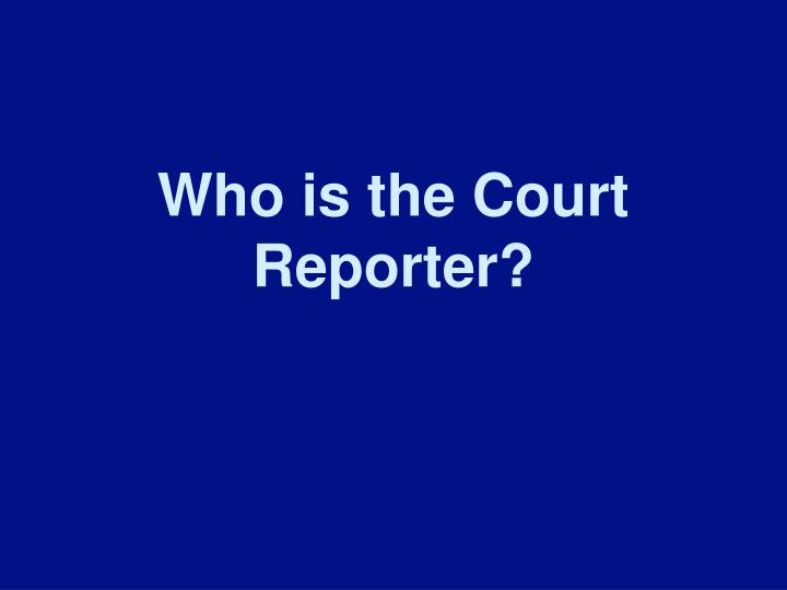 Who is the Court Reporter?