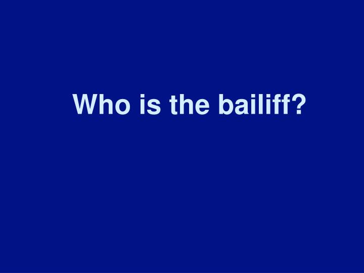 Who is the bailiff?