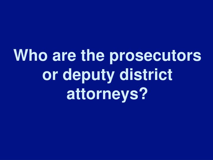 Who are the prosecutors or deputy district attorneys?