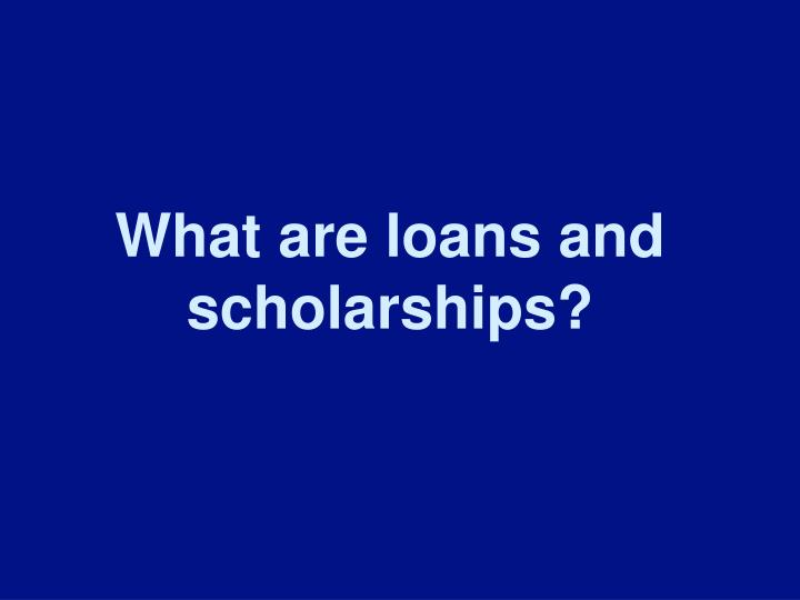 What are loans and scholarships?