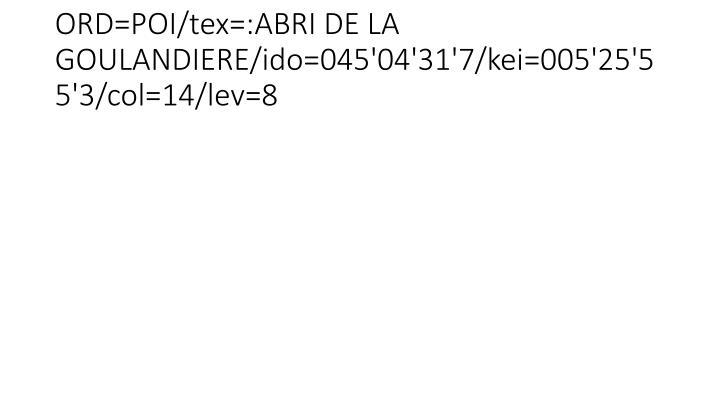 ORD=POI/tex=:ABRI DE LA GOULANDIERE/ido=045'04'31'7/kei=005'25'55'3/col=14/lev=8