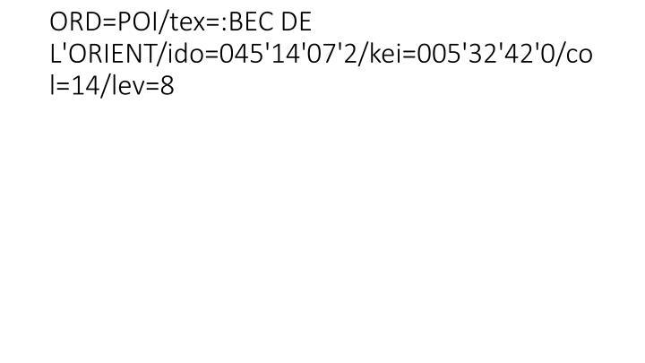ORD=POI/tex=:BEC DE L'ORIENT/ido=045'14'07'2/kei=005'32'42'0/col=14/lev=8