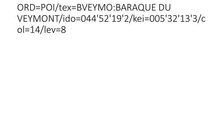 ORD=POI/tex=BVEYMO:BARAQUE DU VEYMONT/ido=044'52'19'2/kei=005'32'13'3/col=14/lev=8