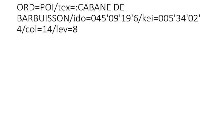 ORD=POI/tex=:CABANE DE BARBUISSON/ido=045'09'19'6/kei=005'34'02'4/col=14/lev=8