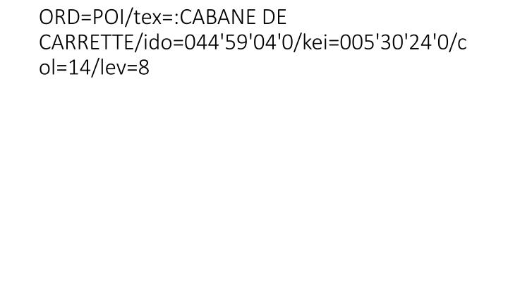 ORD=POI/tex=:CABANE DE CARRETTE/ido=044'59'04'0/kei=005'30'24'0/col=14/lev=8