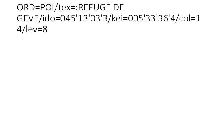 ORD=POI/tex=:REFUGE DE GEVE/ido=045'13'03'3/kei=005'33'36'4/col=14/lev=8